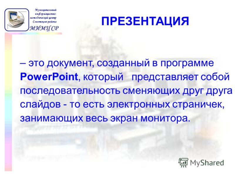 МИМЦ СР Муниципальный информационно- методический центр Советского района – это документ, созданный в программе PowerPoint, который представляет собой последовательность сменяющих друг друга слайдов - то есть электронных страничек, занимающих весь эк