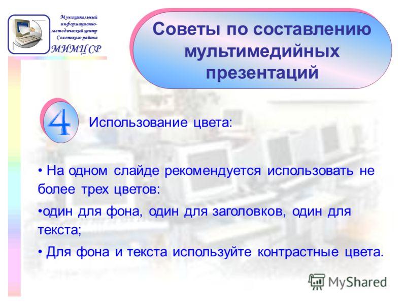 Советы по составлению мультимедийных презентаций МИМЦ СР Муниципальный информационно- методический центр Советского района Использование цвета: На одном слайде рекомендуется использовать не более трех цветов: один для фона, один для заголовков, один
