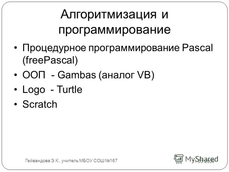 Алгоритмизация и программирование Процедурное программирование Pascal (freePascal) ООП - Gambas (аналог VB) Logo - Turtle Scratch 11.03.2009 Гейвандова Э.К., учитель МБОУ СОШ 167