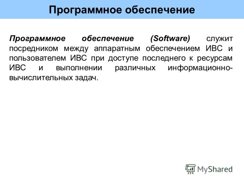 Программное обеспечение Программное обеспечение (Software) служит посредником между аппаратным обеспечением ИВС и пользователем ИВС при доступе последнего к ресурсам ИВС и выполнении различных информационно- вычислительных задач.