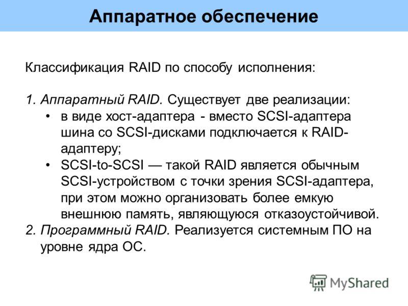 Аппаратное обеспечение 1.Аппаратный RAID. Существует две реализации: в виде хост-адаптера - вместо SCSI-адаптера шина со SCSI-дисками подключается к RAID- адаптеру; SCSI-to-SCSI такой RAID является обычным SCSI-устройством с точки зрения SCSI-адаптер
