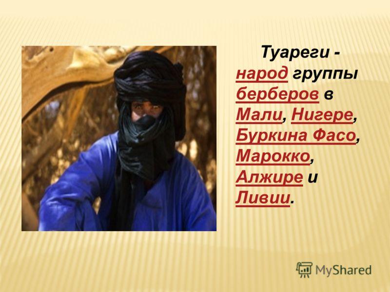 Туареги - народ группы берберов в Мали, Нигере, Буркина Фасо, Марокко, Алжире и Ливии. народ берберов МалиНигере Буркина Фасо Марокко Алжире Ливии