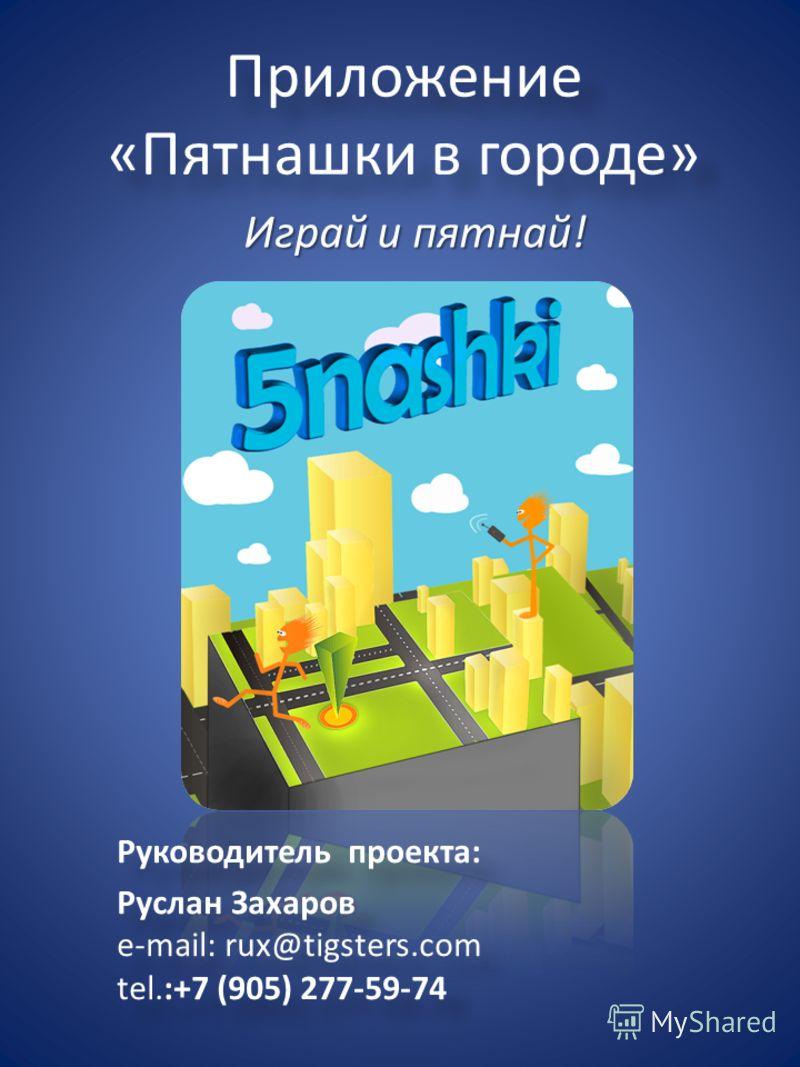 Приложение «Пятнашки в городе» Играй и пятнай! Руководитель проекта: Руслан Захаров e-mail: rux@tigsters.com tel.:+7 (905) 277-59-74 Руководитель проекта: Руслан Захаров e-mail: rux@tigsters.com tel.:+7 (905) 277-59-74