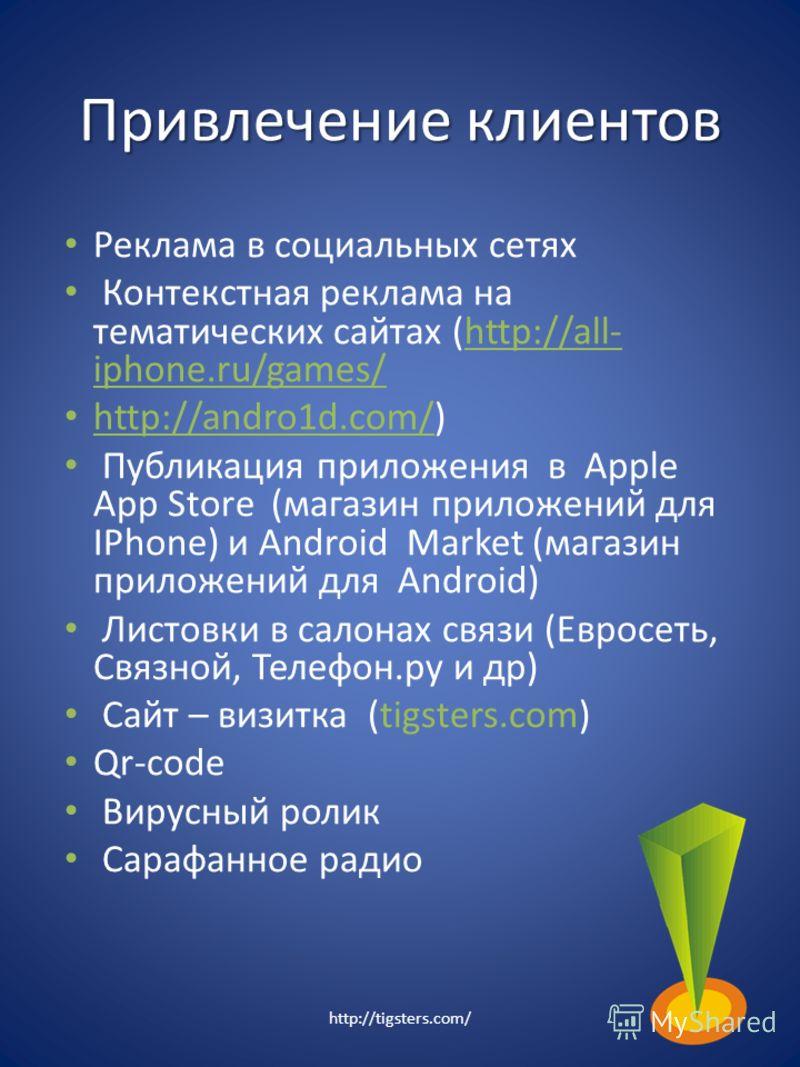 Привлечение клиентов Реклама в социальных сетях Контекстная реклама на тематических сайтах (http://all- iphone.ru/games/ http://andro1d.com/) Публикация приложения в Apple App Store (магазин приложений для IPhone) и Android Market (магазин приложений