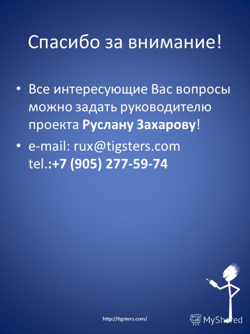 Спасибо за внимание! Все интересующие Вас вопросы можно задать руководителю проекта Руслану Захарову! e-mail: rux@tigsters.com tel.:+7 (905) 277-59-74 http://tigsters.com/
