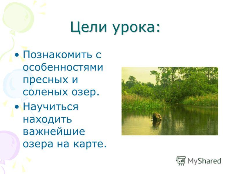 Цели урока: Познакомить с особенностями пресных и соленых озер. Научиться находить важнейшие озера на карте.