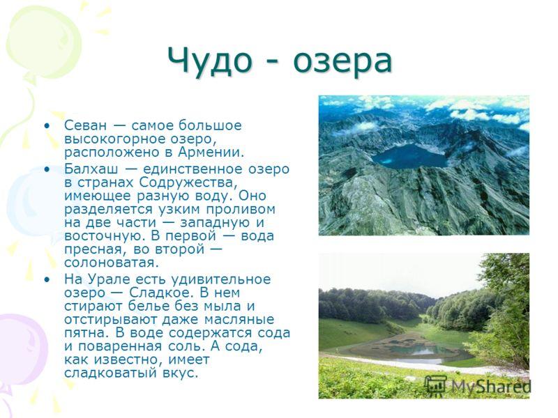 Чудо - озера Севан самое большое высокогорное озеро, расположено в Армении. Балхаш единственное озеро в странах Содружества, имеющее разную воду. Оно разделяется узким проливом на две части западную и восточную. В первой вода пресная, во второй солон