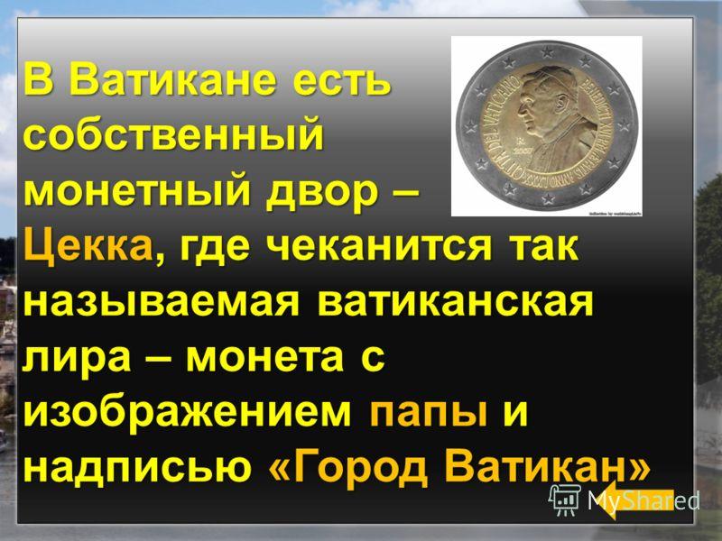 В Ватикане есть собственный монетный двор – Цекка, где чеканится так называемая ватиканская лира – монета с изображением папы и надписью «Город Ватикан»