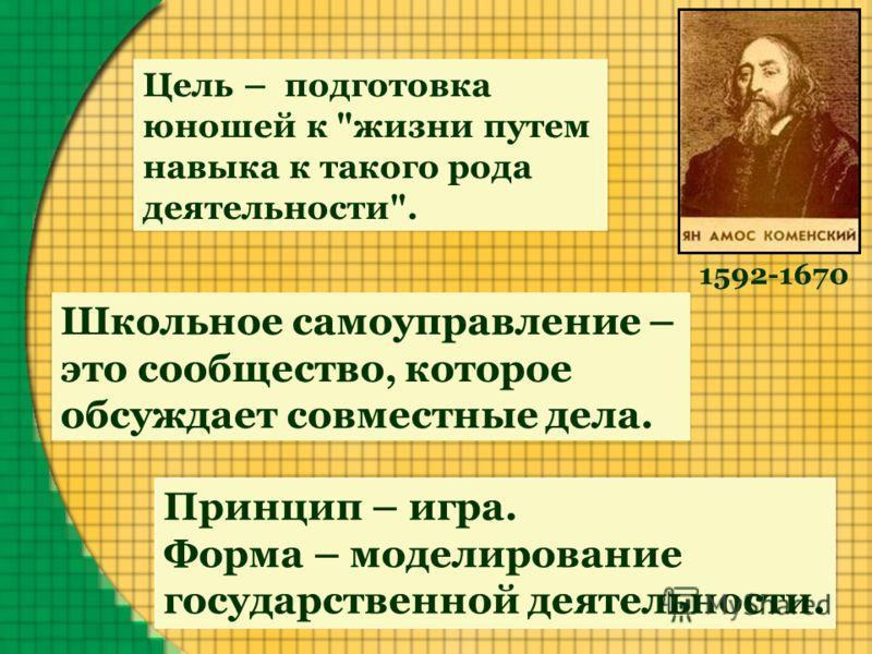 Школьное самоуправление – это сообщество, которое обсуждает совместные дела. Принцип – игра. Форма – моделирование государственной деятельности. Цель – подготовка юношей к жизни путем навыка к такого рода деятельности. 1592-1670