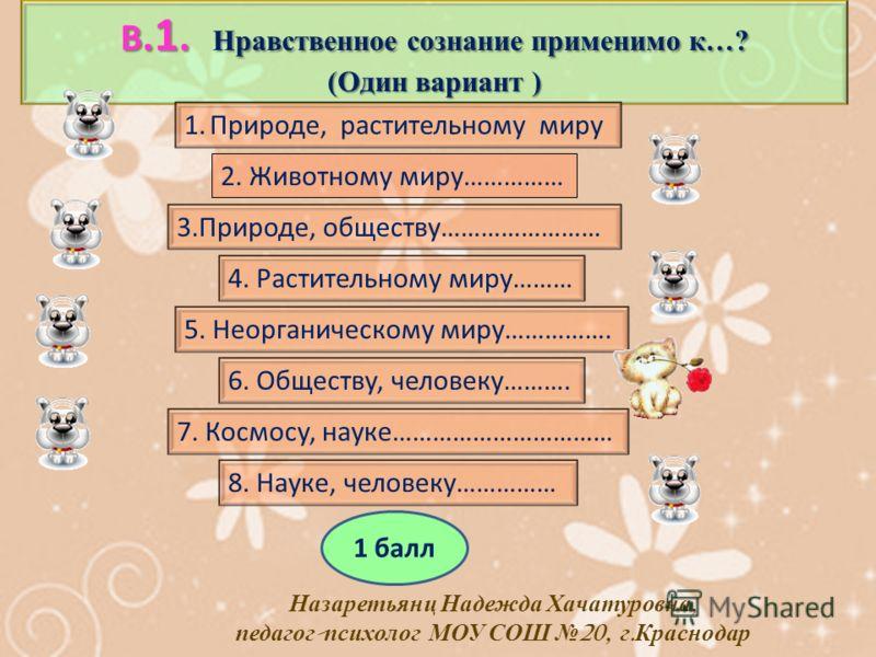 В. 1. Нравственное сознание применимо к…? (Один вариант ) 1.Природе, растительному миру 3.Природе, обществу…………………… 4. Растительному миру……… 2. Животному миру…………… 5. Неорганическому миру……………. 6. Обществу, человеку………. 7. Космосу, науке…………………………… 8