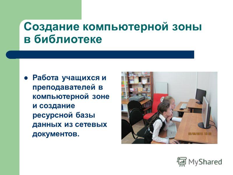 Создание компьютерной зоны в библиотеке Работа учащихся и преподавателей в компьютерной зоне и создание ресурсной базы данных из сетевых документов.