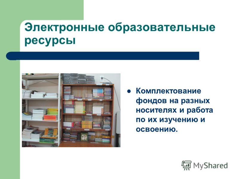 Электронные образовательные ресурсы Комплектование фондов на разных носителях и работа по их изучению и освоению.