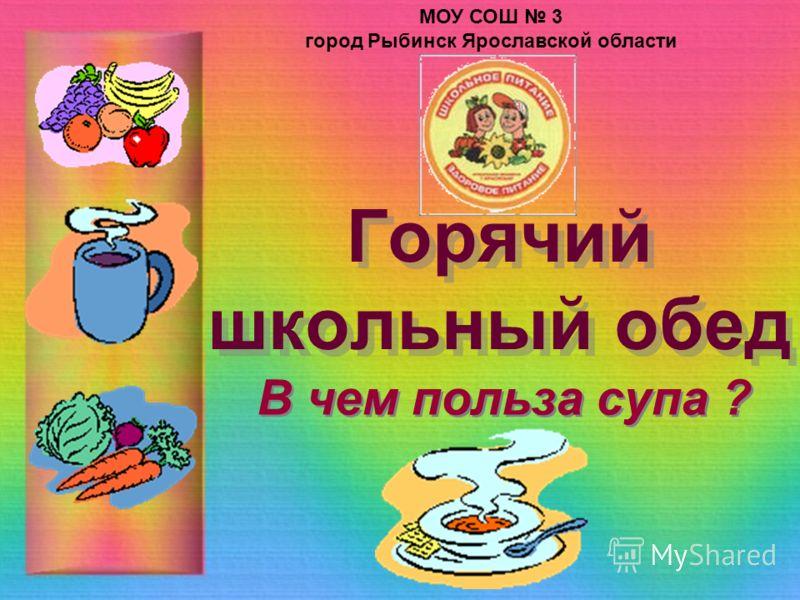 Горячий школьный обед В чем польза супа ? МОУ СОШ 3 город Рыбинск Ярославской области