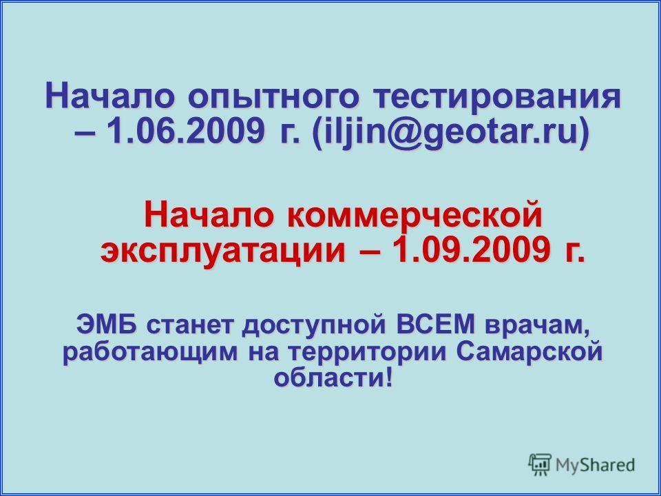 Начало опытного тестирования – 1.06.2009 г. (iljin@geotar.ru) Начало коммерческой эксплуатации – 1.09.2009 г. ЭМБ станет доступной ВСЕМ врачам, работающим на территории Самарской области!