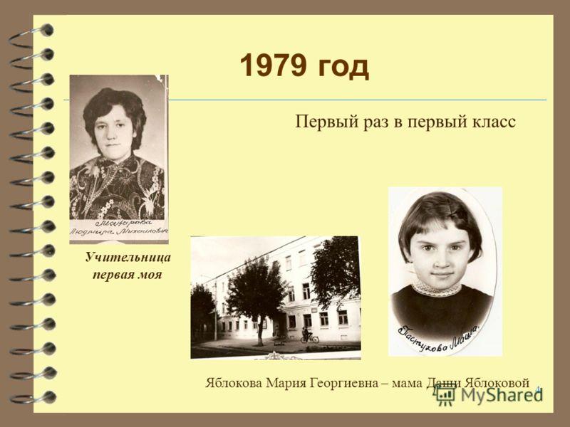 4 1979 год Первый раз в первый класс Яблокова Мария Георгиевна – мама Даши Яблоковой Учительница первая моя
