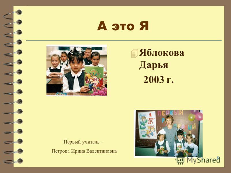 8 А это Я 4 Яблокова Дарья 2003 г. Первый учитель – Петрова Ирина Валентиновна