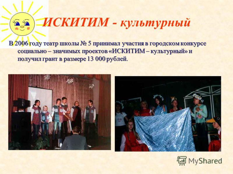 ИСКИТИМ - культурный В 2006 году театр школы 5 принимал участия в городском конкурсе социально – значимых проектов «ИСКИТИМ – культурный» и получил грант в размере 13 000 рублей.