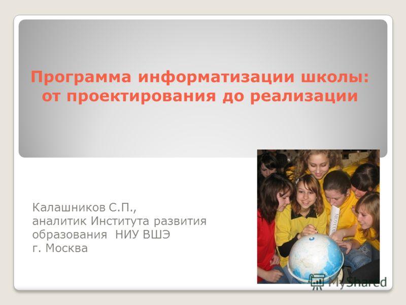 Программа информатизации школы: от проектирования до реализации Калашников С.П., аналитик Института развития образования НИУ ВШЭ г. Москва