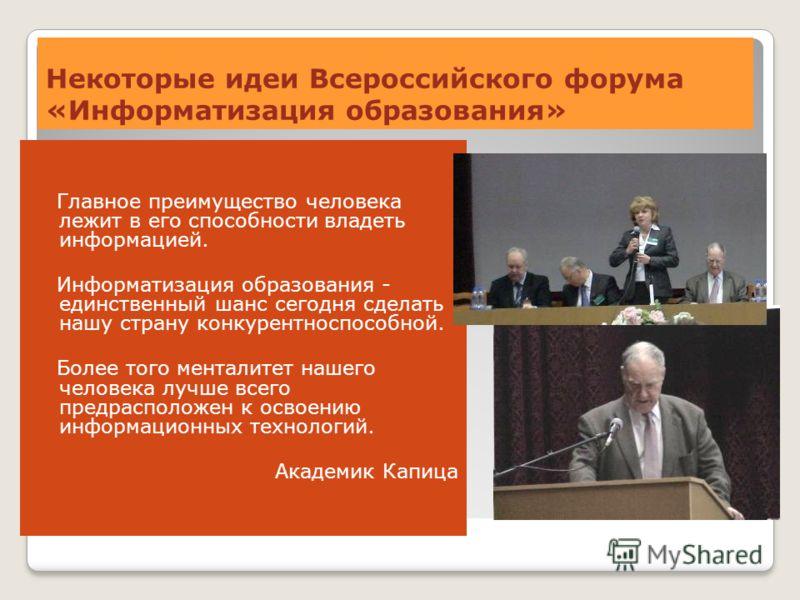 Некоторые идеи Всероссийского форума «Информатизация образования» Главное преимущество человека лежит в его способности владеть информацией. Информатизация образования - единственный шанс сегодня сделать нашу страну конкурентноспособной. Более того м