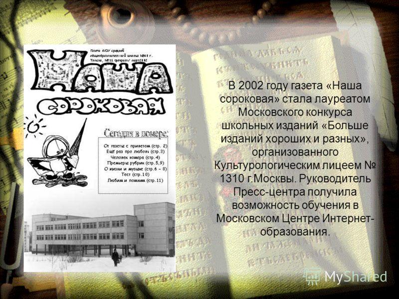 В 2002 году газета «Наша сороковая» стала лауреатом Московского конкурса школьных изданий «Больше изданий хороших и разных», организованного Культурологическим лицеем 1310 г.Москвы. Руководитель Пресс-центра получила возможность обучения в Московском