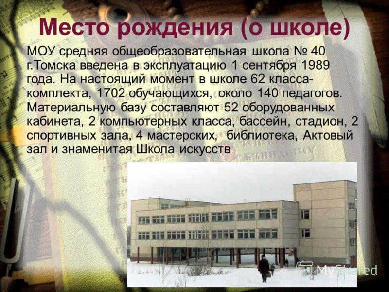 МОУ средняя общеобразовательная школа 40 г.Томска введена в эксплуатацию 1 сентября 1989 года. На настоящий момент в школе 62 класса- комплекта, 1702 обучающихся, около 140 педагогов. Материальную базу составляют 52 оборудованных кабинета, 2 компьюте