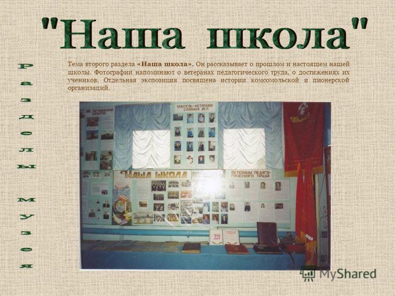 Тема второго раздела «Наша школа». Он рассказывает о прошлом и настоящем нашей школы. Фотографии напоминают о ветеранах педагогического труда, о достижениях их учеников. Отдельная экспозиция посвящена истории комсомольской и пионерской организаций.