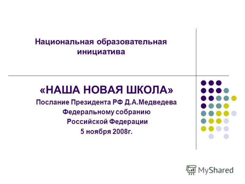 Национальная образовательная инициатива «НАША НОВАЯ ШКОЛА» Послание Президента РФ Д.А.Медведева Федеральному собранию Российской Федерации 5 ноября 2008г.