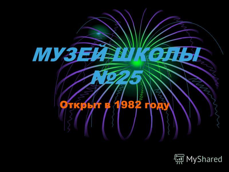 МУЗЕЙ ШКОЛЫ 25 Открыт в 1982 году