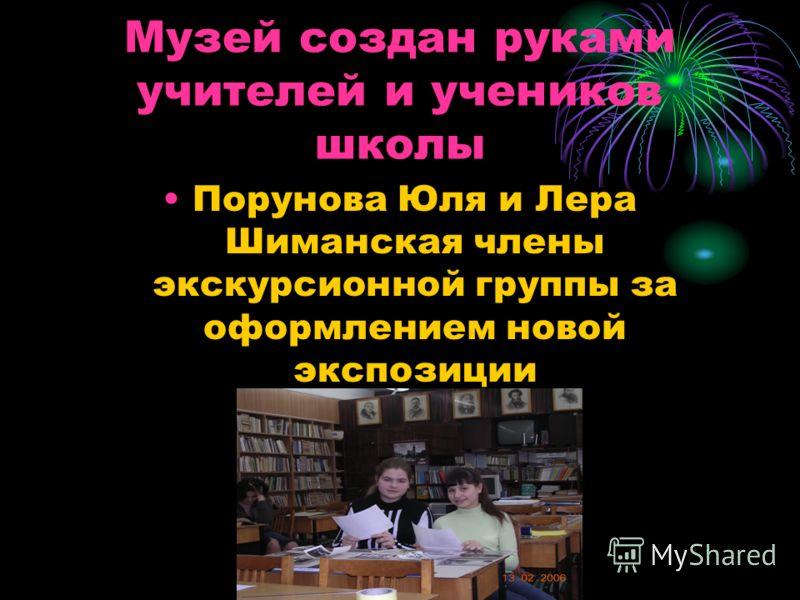 Музей создан руками учителей и учеников школы Порунова Юля и Лера Шиманская члены экскурсионной группы за оформлением новой экспозиции