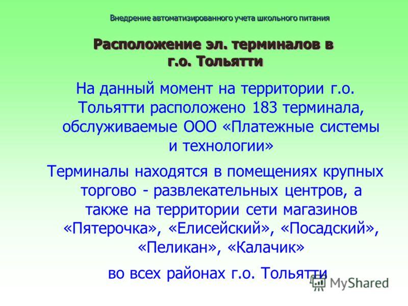 Расположение эл. терминалов в г.о. Тольятти На данный момент на территории г.о. Тольятти расположено 183 терминала, обслуживаемые ООО «Платежные системы и технологии» Терминалы находятся в помещениях крупных торгово - развлекательных центров, а также