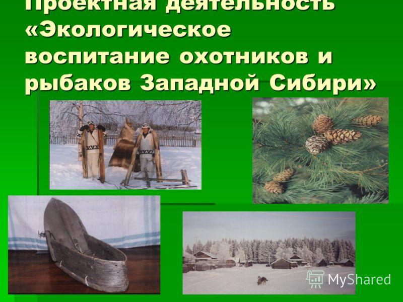 Проектная деятельность «Экологическое воспитание охотников и рыбаков Западной Сибири»