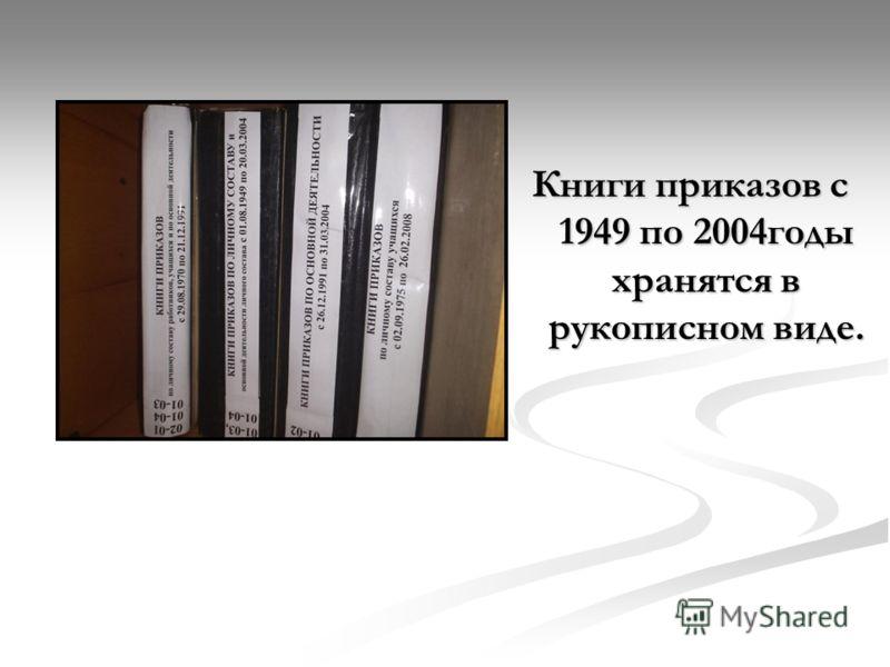 Книги приказов с 1949 по 2004годы хранятся в рукописном виде.