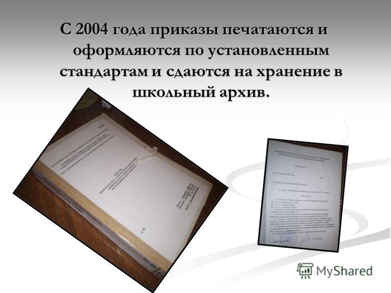 С 2004 года приказы печатаются и оформляются по установленным стандартам и сдаются на хранение в школьный архив.