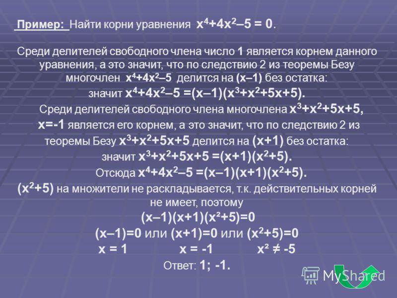 Пример: Найти корни уравнения x 4 +4x 2 –5 = 0. Среди делителей свободного члена число 1 является корнем данного уравнения, а это значит, что по следствию 2 из теоремы Безу многочлен x 4 +4x 2 –5 делится на (x–1) без остатка: значит x 4 +4x 2 –5 =(x–