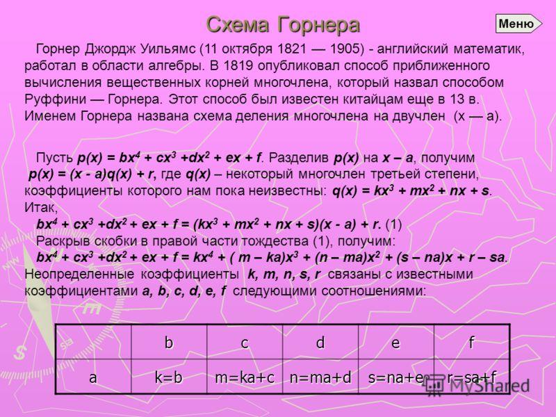 Схема Горнера Горнер Джордж Уильямс (11 октября 1821 1905) - английский математик, работал в области алгебры. В 1819 опубликовал способ приближенного вычисления вещественных корней многочлена, который назвал способом Руффини Горнера. Этот способ был