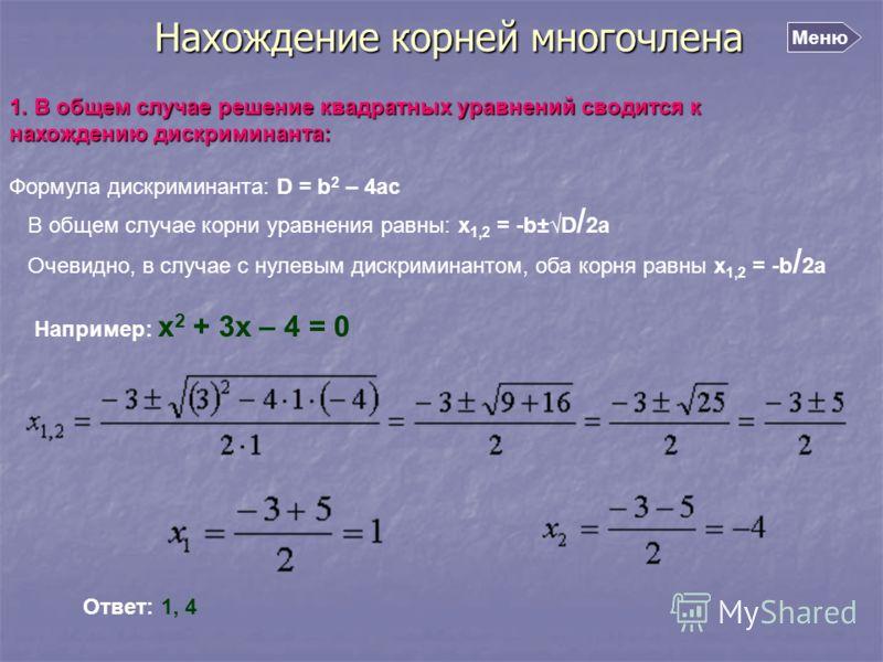 Нахождение корней многочлена 1. В общем случае решение квадратных уравнений сводится к нахождению дискриминанта: Формула дискриминанта: D = b 2 – 4ac В общем случае корни уравнения равны: x 1,2 = -b±D / 2a Очевидно, в случае с нулевым дискриминантом,