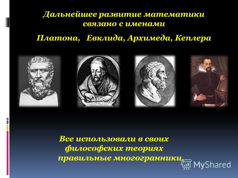 Дальнейшее развитие математики связано с именами Платона, Евклида, Архимеда, Кеплера Все использовали в своих философских теориях правильные многогранники.