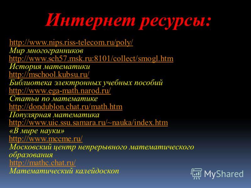 Интернет ресурсы: http://www.nips.riss-telecom.ru/poly/ Мир многогранников http://www.sch57.msk.ru:8101/collect/smogl.htm http://www.sch57.msk.ru:8101/collect/smogl.htm История математики http://mschool.kubsu.ru/ http://mschool.kubsu.ru/ Библиотека э