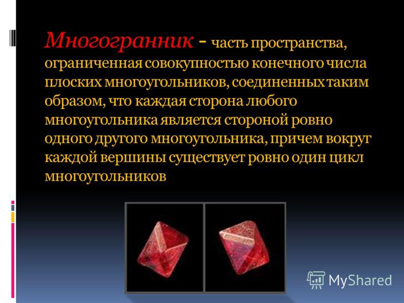 Многогранник - часть пространства, ограниченная совокупностью конечного числа плоских многоугольников, соединенных таким образом, что каждая сторона любого многоугольника является стороной ровно одного другого многоугольника, причем вокруг каждой вер