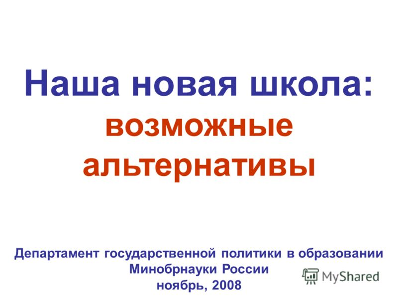 Наша новая школа: возможные альтернативы Департамент государственной политики в образовании Минобрнауки России ноябрь, 2008