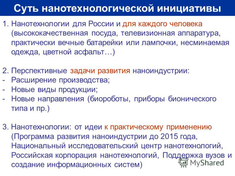 Суть нанотехнологической инициативы 1.Нанотехнологии для России и для каждого человека (высококачественная посуда, телевизионная аппаратура, практически вечные батарейки или лампочки, несминаемая одежда, цветной асфальт…) 2.Перспективные задачи разви