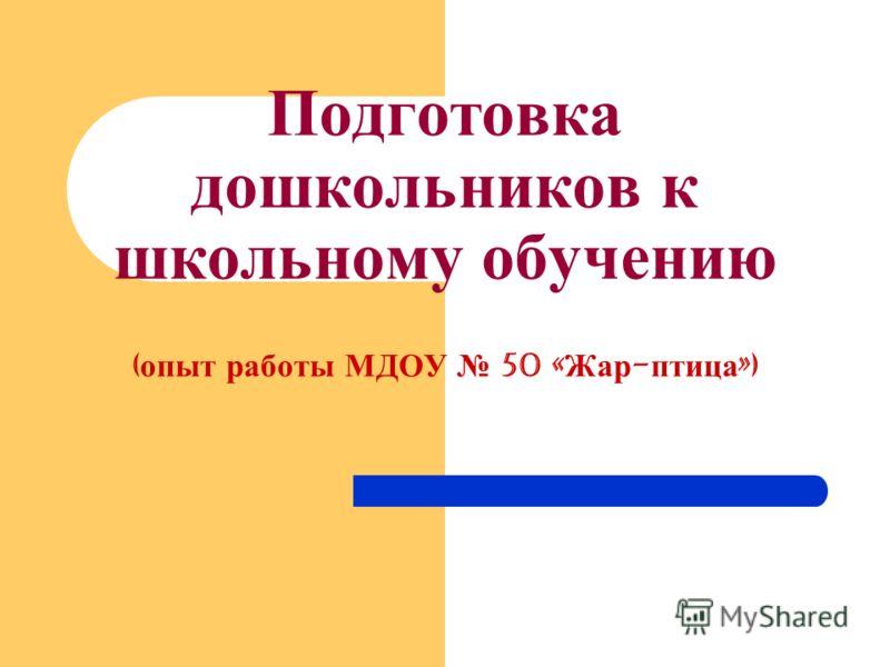 Подготовка дошкольников к школьному обучению ( опыт работы МДОУ 50 « Жар - птица »)