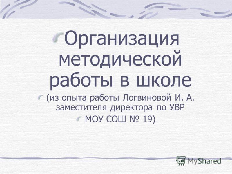 Организация методической работы в школе (из опыта работы Логвиновой И. А. заместителя директора по УВР МОУ СОШ 19)