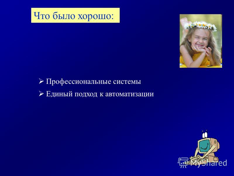 Профессиональные системы Единый подход к автоматизации Что было хорошо: