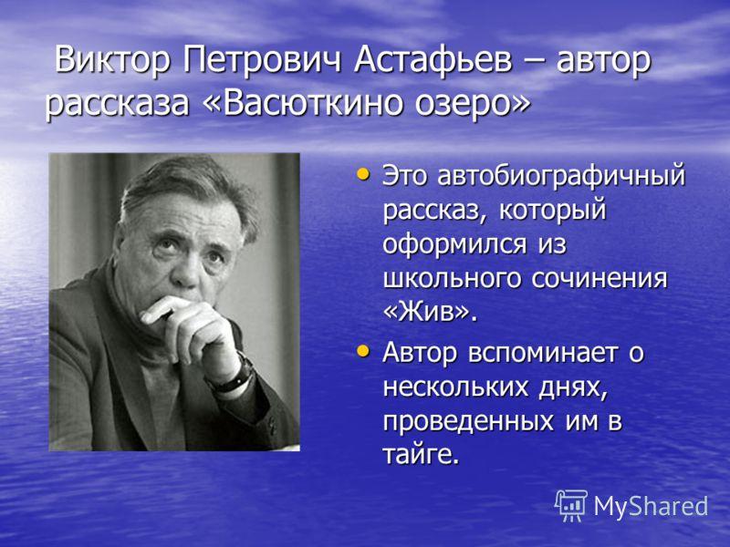 Виктор Петрович Астафьев – автор рассказа «Васюткино озеро» Виктор Петрович Астафьев – автор рассказа «Васюткино озеро» Это автобиографичный рассказ,
