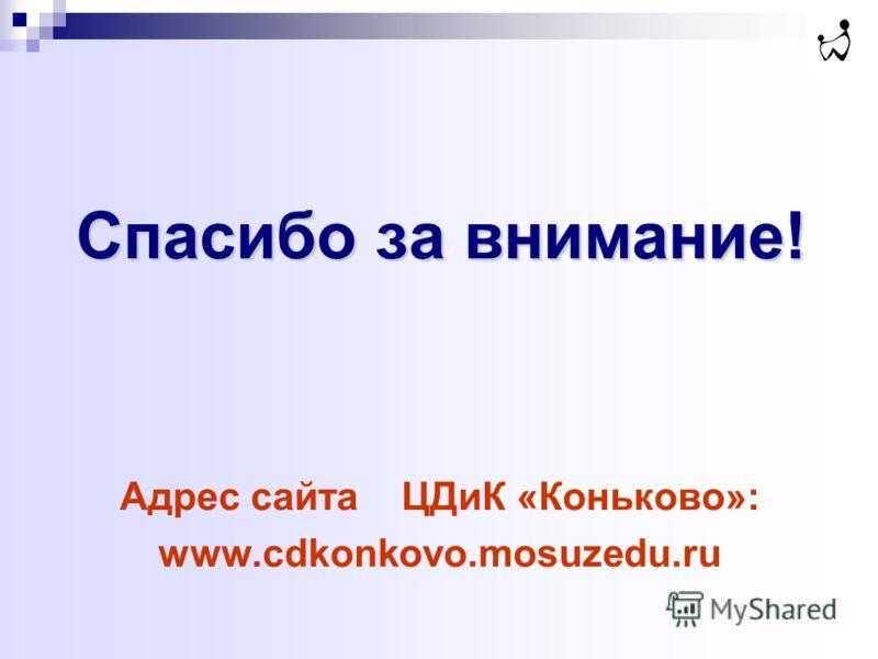 Спасибо за внимание! Адрес сайта ЦДиК «Коньково»: www.cdkonkovo.mosuzedu.ru