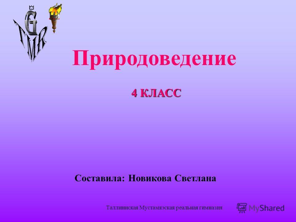 Таллиннская Мустамяэская реальная гимназия Природоведение 4 КЛАСС Составила: Новикова Светлана