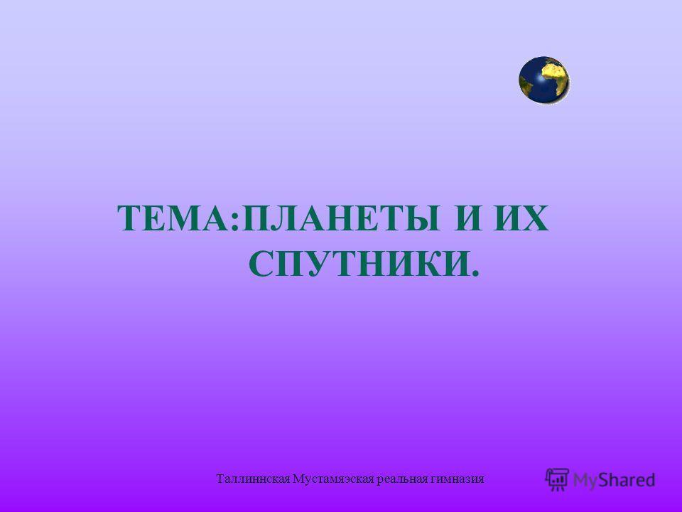 Таллиннская Мустамяэская реальная гимназия ТЕМА:ПЛАНЕТЫ И ИХ СПУТНИКИ.
