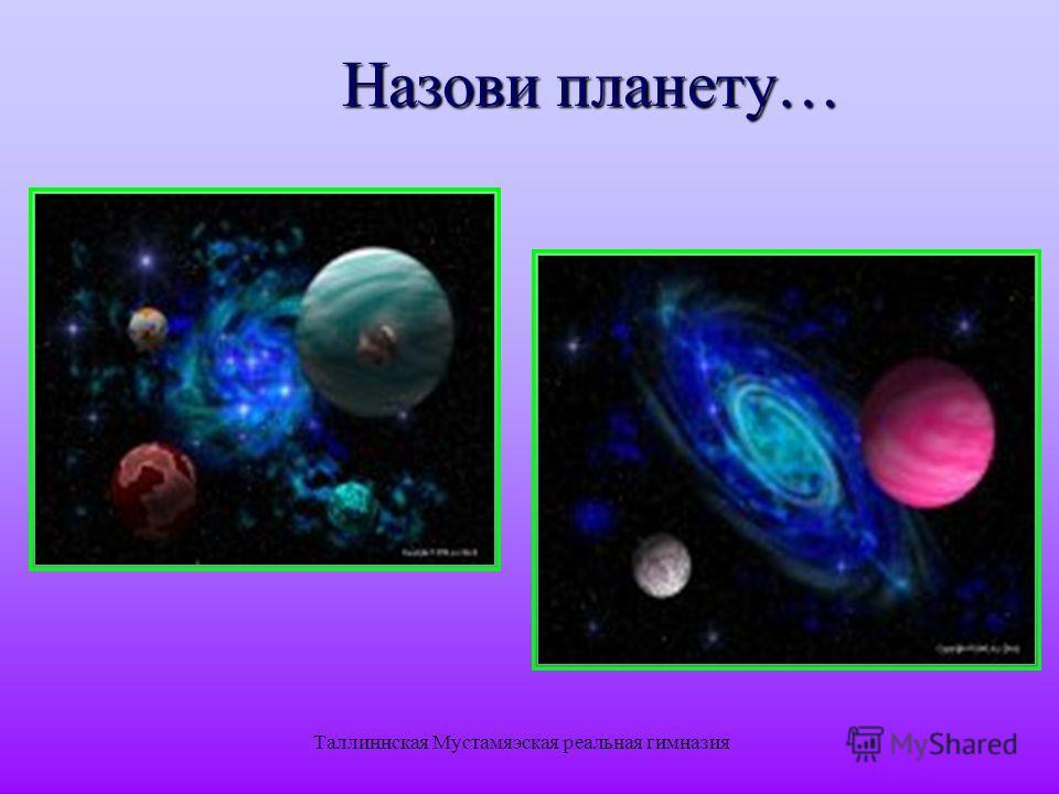Таллиннская Мустамяэская реальная гимназия Назови планету…