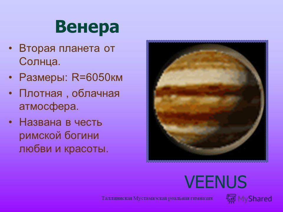 Таллиннская Мустамяэская реальная гимназия Вторая планета от Солнца. Размеры: R=6050 км Плотная, облачная атмосфера. Названа в честь римской богини любви и красоты. VEENUS Венера